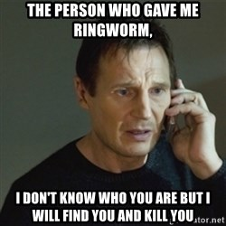 taken meme - The person who gave me ringworm, I don't know who you are but I will find you and kill you