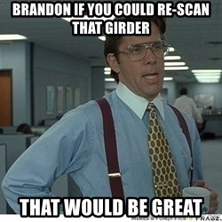 Yeah If You Could Just - Brandon if you could re-scan that girder That would be great