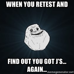 Forever Alone - When you Retest and  Find out you got J's...  Again...