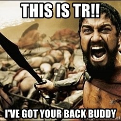 This Is Sparta Meme - This is tr!! i've got your back buddy