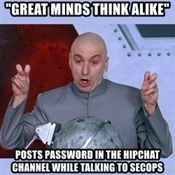 "Dr Evil meme - ""great minds think alike"" posts password in the hipchat channel while talking to secops"