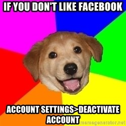 Advice Dog - IF you don't like facebook account settings>deactivate account