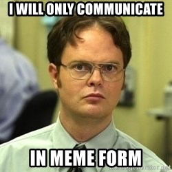 Dwight Schrute - I will only communicate in meme form