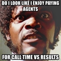 Mad Samuel L Jackson - do i look like i enjoy paying agents  for call time vs results
