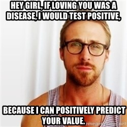Ryan Gosling Hey  - Hey girl, if loving you was a disease, i would test positive,  because i can positively predict your value.