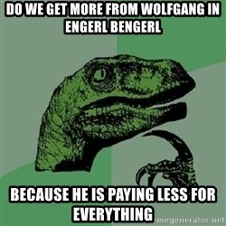 Philosoraptor - DO WE GET MORE FROM WOLFGANG IN ENGERL BENGERL BECAUSE HE IS PAYING LESS FOR EVERYTHING