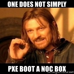 Does not simply walk into mordor Boromir  - one does not simply PXE boot a noc box