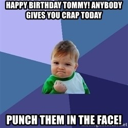 Success Kid - Happy birthday tommy! Anybody gives you crap today  Punch them in the Face!