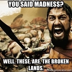This Is Sparta Meme - You said Madness? well. these. are. the broken lands.