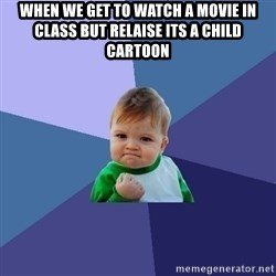 Success Kid - when we get to watch a movie in class but relaise its a child cartoon