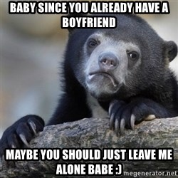 Confession Bear - baby since you already have a boyfriend maybe you should just leave me alone babe :)