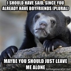 Confession Bear - I should have said, since you already have boyfriends (plural) maybe you should just leave me alone