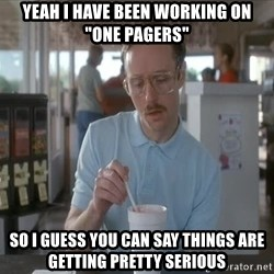 """so i guess you could say things are getting pretty serious - Yeah i have been working on """"one pagers"""" So i guess you can say things are getting pretty serious"""