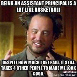 ancient alien guy - Being an assistant principal is a lot like basketball Despite how much i get paid, it still takes 4 other people to make me look good.