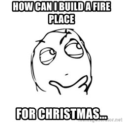 thinking guy - How can I build a fire place for christmas...
