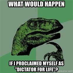 """Philosoraptor - what would happen if i proclaimed myself as """"dictator for life""""?"""