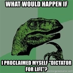 """Philosoraptor - what would happen if i proclaimed myself """"dictator for life""""?"""