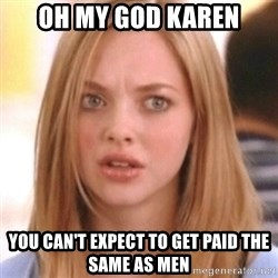 OMG KAREN - oh my god karen you can't expect to get paid the same as men