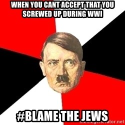 Advice Hitler - When you cant accept that you screwed up during WWI #blame the jews