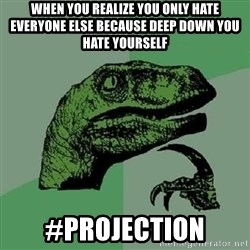 Philosoraptor - WHen you realize you only hate everyone else because deep down you hate yourself #projection