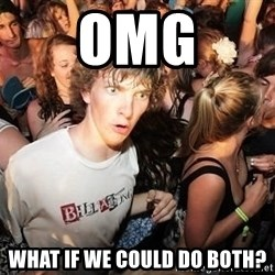 Sudden Realization Ralph - omg what if we could do both?