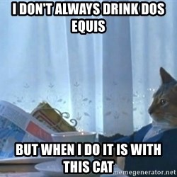 newspaper cat realization - I don't always drink dos equis But when i do it is with this cat