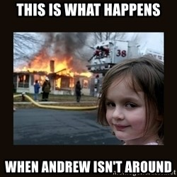 burning house girl - this is what happens when andrew isn't around