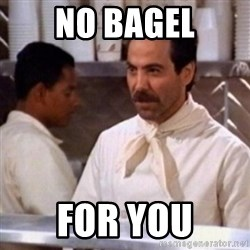 No Soup for You - No Bagel for you
