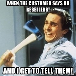 Patrick Bateman With Axe - When the customer says no resEllers! And i get to tell them!