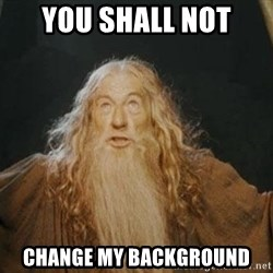 You shall not pass - YOU SHALL NOT CHANGE MY BACKGROUND