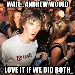 Sudden Realization Ralph - wait... andrew would love it if we did both