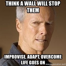 Clint Eastwood - think a wall will stop them  improvise, adapt, overcome life goes on