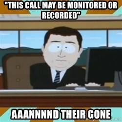 """And it's gone - """"This call may be monitored or recorded"""" aaannnnd their gone"""