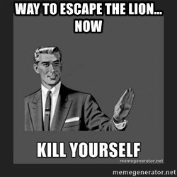 kill yourself guy - Way to escape the Lion... Now