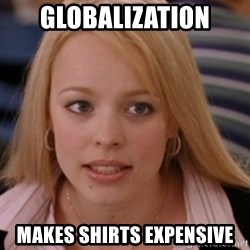 mean girls - Globalization makes shirts expensive