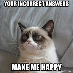 Grumpy cat 5 - Your incorrect answers Make me happy