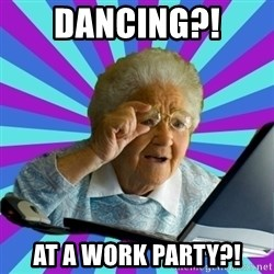 old lady - Dancing?!  At a work party?!