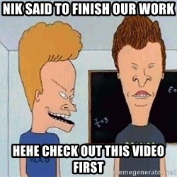 Beavis and butthead - Nik said to finish our work Hehe check out this video first