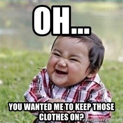 evil plan kid - Oh... You wanted me to keep those clothes on?