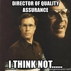 will ferrell - Director of Quality Assurance I think Not......