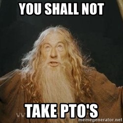 You shall not pass - you shall not take pto's