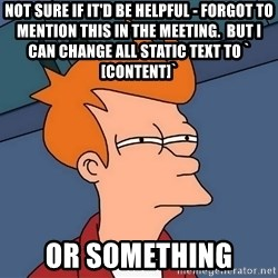 Futurama Fry - not sure if it'd be helpful - forgot to mention this in the meeting.  but I can change all static text to `[CONTENT]` or something