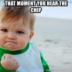 fist pump baby - That moment you hear the chip