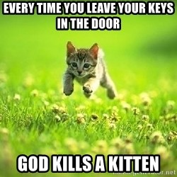 God Kills A Kitten - every time you leave your keys in the door god kills a kitten