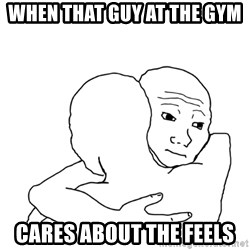 I know that feel bro blank - When that guy at the gym Cares about the feels