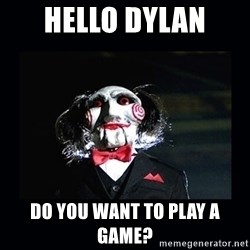 saw jigsaw meme - Hello dylan do you want to play a game?