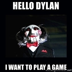 saw jigsaw meme - Hello Dylan I want to play a game