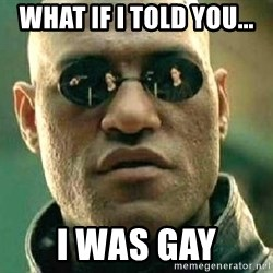 What if I told you / Matrix Morpheus - what if i told you... i was gay