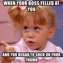thumbs up - when your boss yelled at you  and you began to suck on your thumb
