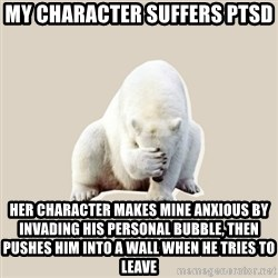 Bad RPer Polar Bear - My character suffers PTSD Her character makes mine anxious by invading his personal bubble, then pushes him into a wall when he tries to leave